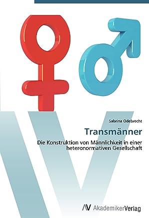 Transmaenner: Die Konstruktion von Maennlichkeit in einer heteronormativen Gesellschaft