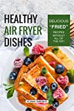 Healthy Air Fryer Dishes: Delicious 'Fried' Recipes Without All of The Fat!