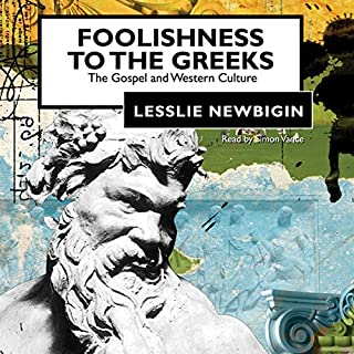Foolishness to the Greeks     The Gospel and Western Culture              Written by:                                                                                                                                 Lesslie Newbigin                               Narrated by:                                                                                                                                 Simon Vance                      Length: 5 hrs and 47 mins     2 ratings     Overall 4.0
