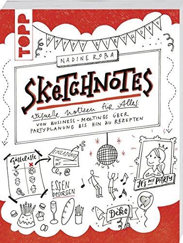 Sketchnotes: Visuelle Notizen für Alles: von Business-Meetings über Partyplanung bis hin zu Rezepten