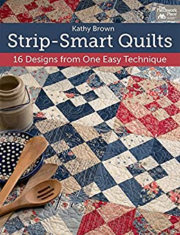 Strip-Smart Quilts: 16 Designs from One Easy Technique by [Kathy Brown]