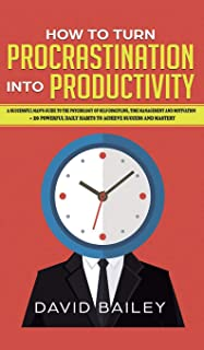 How to Turn Procrastination into Productivity: A Successful Man's Guide to the Psychology of Self-Discipline, Time Managem...
