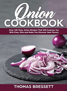 Onion Cookbook: Over 100 Tasty Onion Recipes That Will Surprise You With Every Bite and Make You Discover New Flavors