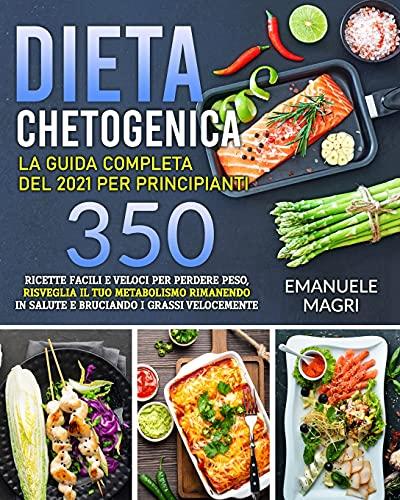 Dieta Chetogenica: La guida completa del 2021 per principianti 350 ricette facili e veloci per perdere peso,risveglia il tuo metabolismo rimanendo in salute e bruciando i grassi velocemente