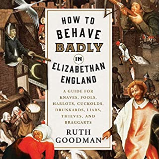 How to Behave Badly in Elizabethan England     A Guide for Knaves, Fools, Harlots, Cuckolds, Drunkards, Liars, Thieves, and Braggarts              By:                                                                                                                                 Ruth Goodman                               Narrated by:                                                                                                                                 Jennifer M. Dixon                      Length: 10 hrs and 57 mins     18 ratings     Overall 4.4