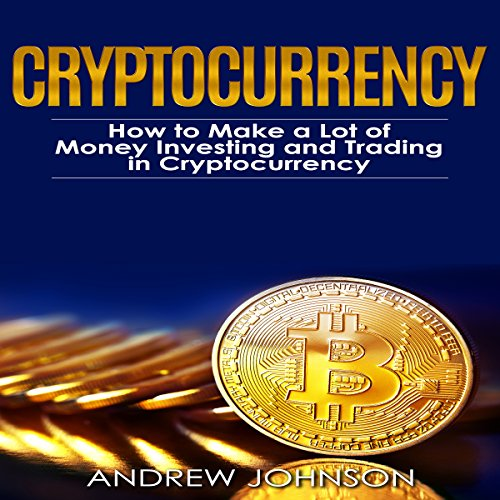 Cryptocurrency: How to Make a Lot of Money Investing and Trading in Cryptocurrency: Unlocking the Lucrative World of Cryptocurrency: Cryptocurrency Investing and Trading, Book 1 audiobook cover art