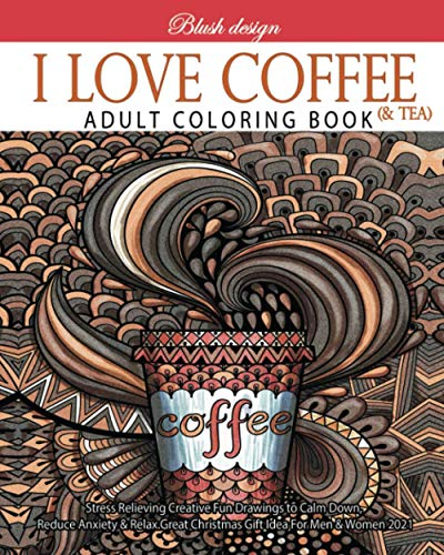 I Love Coffee and Tea: Adult Coloring Book (Stress Relieving Creative Fun Drawings to Calm Down, Reduce Anxiety & Relax.Great Christmas Gift Idea For Men & Women 2020-2021, Band 24)