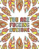 YOU ARE FUCKING AWESOME: A Motivating Swearing Coloring Book for Adults. Funny Swearing Gift For Women. (Fucking Adorable)