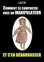 Comment se comporter avec un manipulateur et s'en débarrasser ? (French Edition)