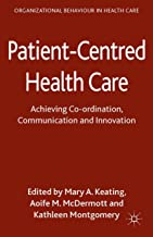 Patient-Centred Health Care: Achieving Co-ordination, Communication and Innovation (Organizational Behaviour in Healthcare)