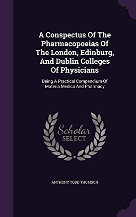 A Conspectus of the Pharmacopoeias of the London, Edinburg, and Dublin Colleges of Physicians: Being a Practical Compendium of Materia Medica and Pharmacy
