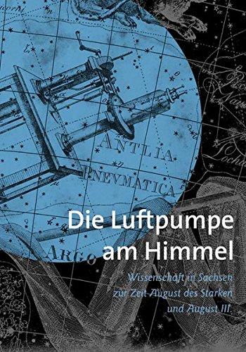 Die Luftpumpe am Himmel: Wissenschaft in Sachsen zur Zeit Augusts des Starken und Augusts III.
