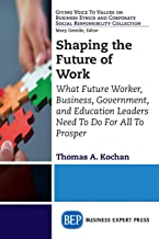 Shaping the Future of Work: What Future Worker, Business, Government, and Education Leaders Need To Do For All To Prosper...
