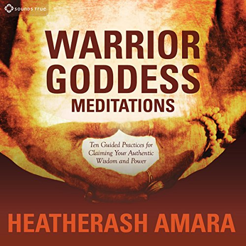 Warrior Goddess Meditations: Ten Guided Practices for Claiming Your Authentic Wisdom and Power