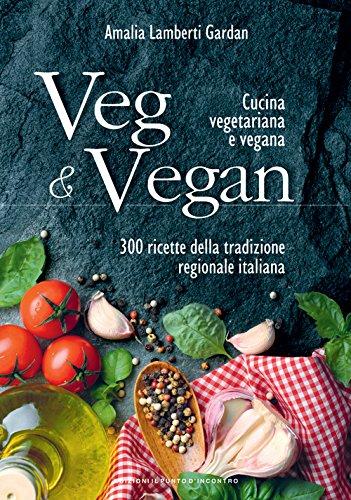 Veg & Vegan. Cucina vegetariana e vegana. 300 ricette della tradizione regionale italiana. Ediz. illustrata