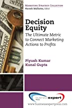 Decision Equity: The Ultimate Metric to Connect Marketing Actions to Profi ts