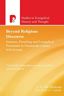 Beyond Religious Discourse: Sermons, Preaching & Evangelical Protestants in 19th Century Irich Society (Studies in Evangel...
