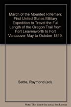 March of the Mounted Riflemen: First United States Military Expedition to Travel the Full Length of the Oregon Trail from Fort Leavenworth to Fort Vancouver May to October 1849.
