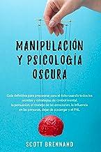 Manipulación y Psicología Oscura: Guía definitiva para prepararse para el éxito usando todos los secretos y estrategias de...