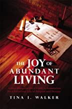 The Joy of Abundant Living: 4-Step Blueprint for a Lifestyle Foundation for a Victorious Life of Purpose and Destiny (Glories Riches Lifestyle Series Book 1)