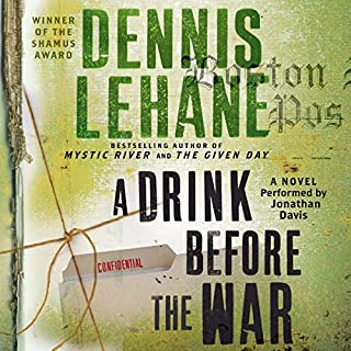 A Drink Before the War                   By:                                                                                                                                 Dennis Lehane                               Narrated by:                                                                                                                                 Jonathan Davis                      Length: 8 hrs and 48 mins     1,325 ratings     Overall 4.1