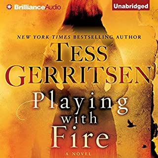 Playing with Fire     A Novel              By:                                                                                                                                 Tess Gerritsen                               Narrated by:                                                                                                                                 Julia Whelan,                                                                                        Will Damron                      Length: 6 hrs and 56 mins     16 ratings     Overall 4.3