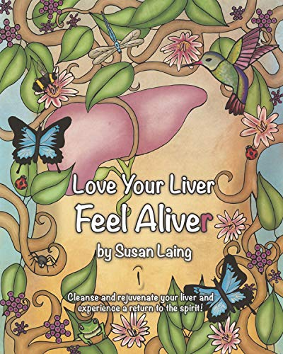Love Your Liver Feel ALIVEr: Liver and Gallbladder detox with plant-based, anti-inflammatory, mucus-free raw food recipes. Plus tips, diagrams, photos ... a fatty liver and most health conditions