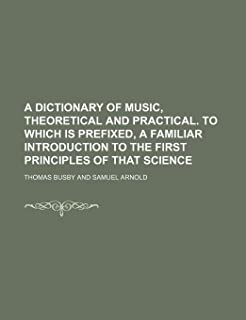 A Dictionary of Music, Theoretical and Practical. to Which Is Prefixed, a Familiar Introduction to the First Principles of...
