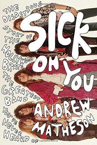 Sick On You: The Disastrous Story of The Hollywood Brats, the Greatest Band You've Never Heard Of by Andrew Matheson (2016-08-02)