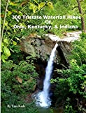 300 Tristate Waterfall Hikes of Ohio, Kentucky & Indiana