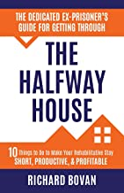 The Dedicated Ex-Prisoner's Guide for Getting Through the Halfway House: 10 Things to Do to Make Your Rehabilitative Stay Short, Productive, & Profitable