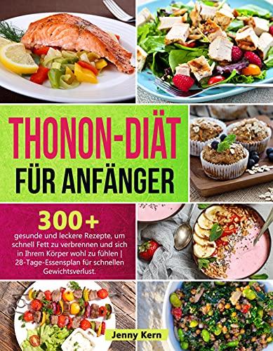 Thonon Diät für Anfänger: 300+ gesunde und leckere Rezepte zur schnellen Fettverbrennung und für ein gutes Körpergefühl   28-Tage-Mahlzeitenplan für einen schnellen Gewichtsverlust
