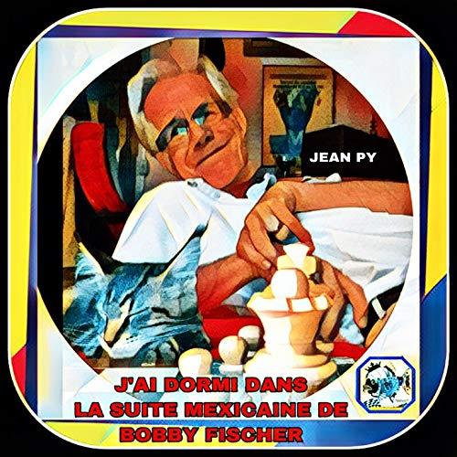 J'ai dormi dans la suite mexicaine de Bobby FISCHER (Au nom de la Muse du jeu d'echecs t. 2) (French Edition)