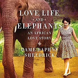 Love, Life, and Elephants     An African Love Story              By:                                                                                                                                 Daphne Sheldrick                               Narrated by:                                                                                                                                 Virginia McKenna                      Length: 14 hrs and 34 mins     225 ratings     Overall 4.5
