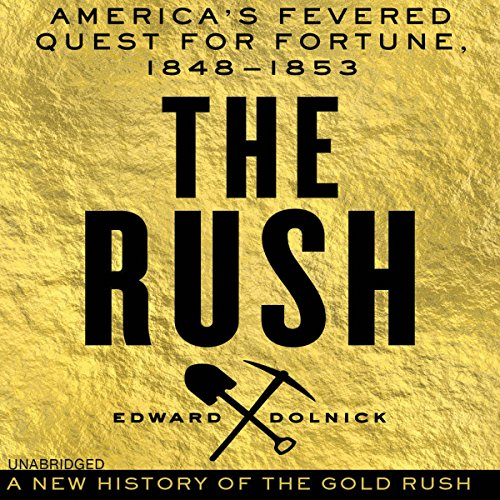 The Rush     America's Fevered Quest for Fortune, 1848-1853              By:                                                                                                                                 Edward Dolnick                               Narrated by:                                                                                                                                 Bernard Setaro Clark                      Length: 9 hrs and 59 mins     50 ratings     Overall 4.2