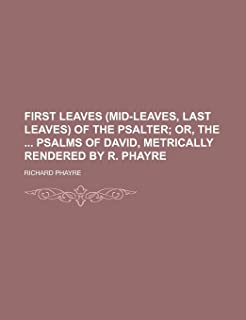 First Leaves (Mid-Leaves, Last Leaves) of the Psalter; Or, the Psalms of David, Metrically Rendered by R. Phayre