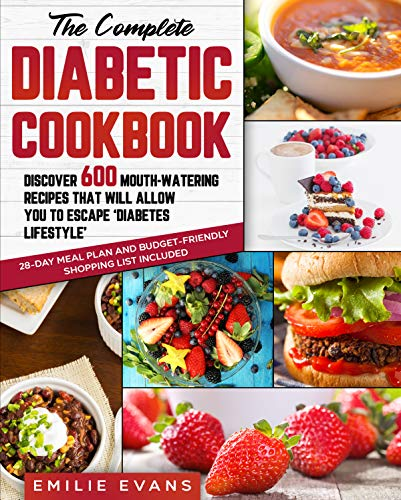 The Complete Diabetic Cookbook: Discover 600 Mouth-Watering Recipes That Will Allow You To Escape 'Diabetes Lifestyle'. 28-Day Meal Plan and Budget-Friendly Shopping List Included