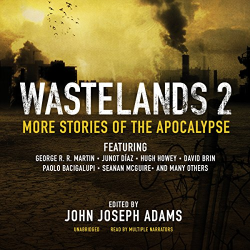 Wastelands 2     More Stories of the Apocalypse              By:                                                                                                                                 John Joseph Adams (edited by),                                                                                        George R. R. Martin,                                                                                        Junot Díaz,                   and others                          Narrated by:                                                                                                                                 J. Paul Boehmer,                                                                                        Cassandra Campbell,                                                                                        Orson Scott Card,                   and others                 Length: 20 hrs and 12 mins     177 ratings     Overall 4.2