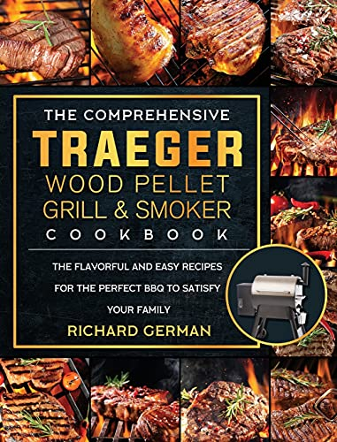 The Comprehensive Traeger Wood Pellet Grill And Smoker Cookbook: The Flavorful And Easy Recipes for the Perfect BBQ To Satisfy Your Family