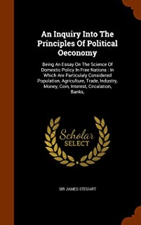 An Inquiry Into The Principles Of Political Oeconomy: Being An Essay On The Science Of Domestic Policy In Free Nations : I...