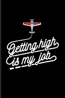 Getting High Is My Job: Funny Captains Quote Journal for Flight Instructors, Aviators, Jet Flying, Cockpit, Piloting & Air...