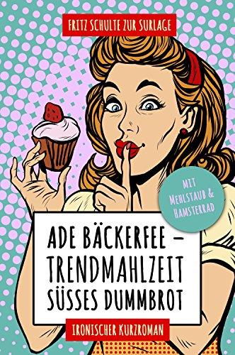 Ade Bäckerfee: Trendmahlzeit süßes Dummbrot: Ironischer Kurzroman mit Mehlstaub und Hamsterrad