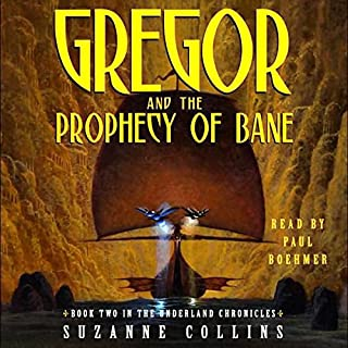 Gregor and the Prophecy of Bane     Underland Chronicles, Book 2              Written by:                                                                                                                                 Suzanne Collins                               Narrated by:                                                                                                                                 Paul Boehmer                      Length: 6 hrs and 32 mins     5 ratings     Overall 5.0