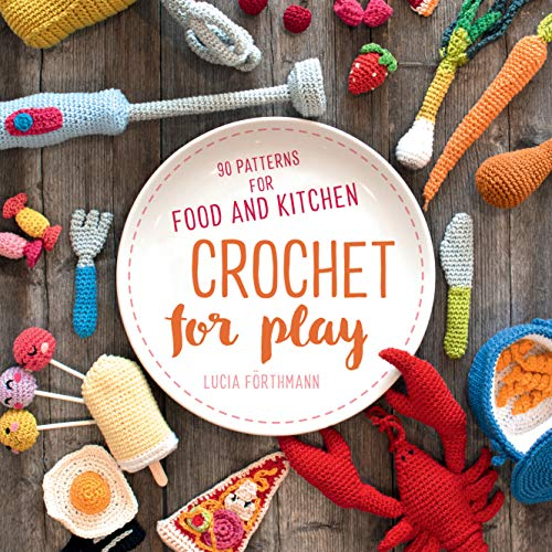 Crochet for Play: 90 Patterns for Food and Kitchen