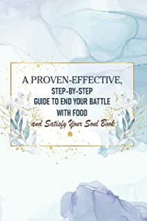 A Proven-effective, Step-by-step Guide To End Your Battle With Food And Satisfy Your Soul Book: Emotional Eating Journal