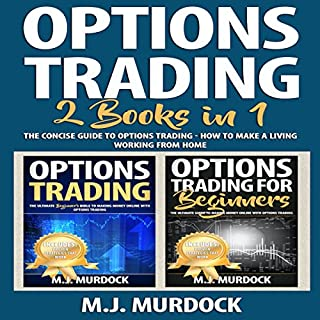 Options Trading: 2 Books in 1     The Concise Guide to Options Trading - How To Make a Living Working from Home              By:                                                                                                                                 M.J. Murdock                               Narrated by:                                                                                                                                 Weston Gritt                      Length: 3 hrs and 20 mins     8 ratings     Overall 4.5