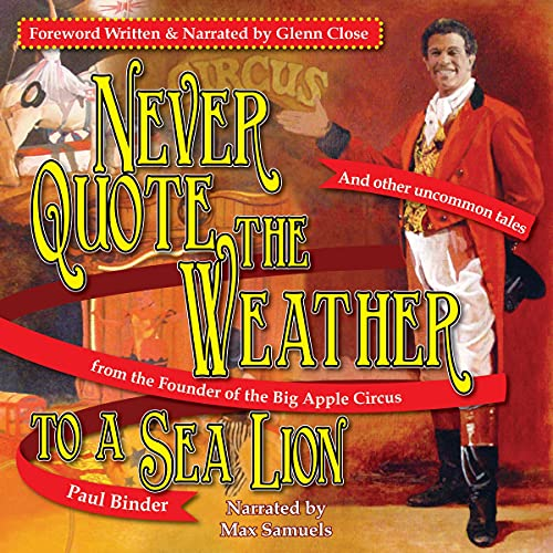 Never Quote the Weather to a Sea Lion: And Other Uncommon Tales from the Founder of the Big Apple Circus Audiobook By Paul Binder cover art