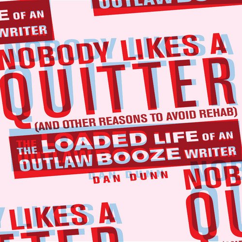 Nobody Likes a Quitter (and Other Reasons to Avoid Rehab): The Loaded Life of an Outlaw Booze Writer (English Edition)