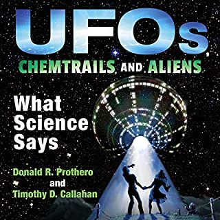 UFOs, Chemtrails, and Aliens     What Science Says              By:                                                                                                                                 Donald R. Prothero,                                                                                        Timothy D. Callahan                               Narrated by:                                                                                                                                 Gary Roelofs                      Length: 18 hrs and 2 mins     1 rating     Overall 3.0