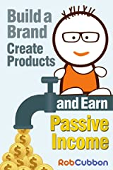 Build a Brand, Create Products and Earn Passive Income Kindle Edition